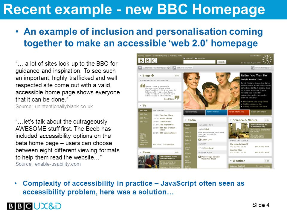 Slide 4 Recent example - new BBC Homepage An example of inclusion and personalisation coming together to make an accessible 'web 2.0' homepage … a lot of sites look up to the BBC for guidance and inspiration.