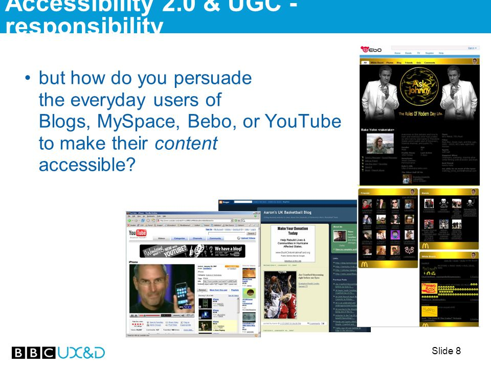 Slide 9 we'd all agree UGC is important… blogs have been identified as changing election results (US 2004-6) and many sites have a have your say… now with imaging… AbilityNet have an accessibility channel on YouTube the BBC has just bought an island in virtual community Second Life Accessibility 2.0 & UGC - responsibility