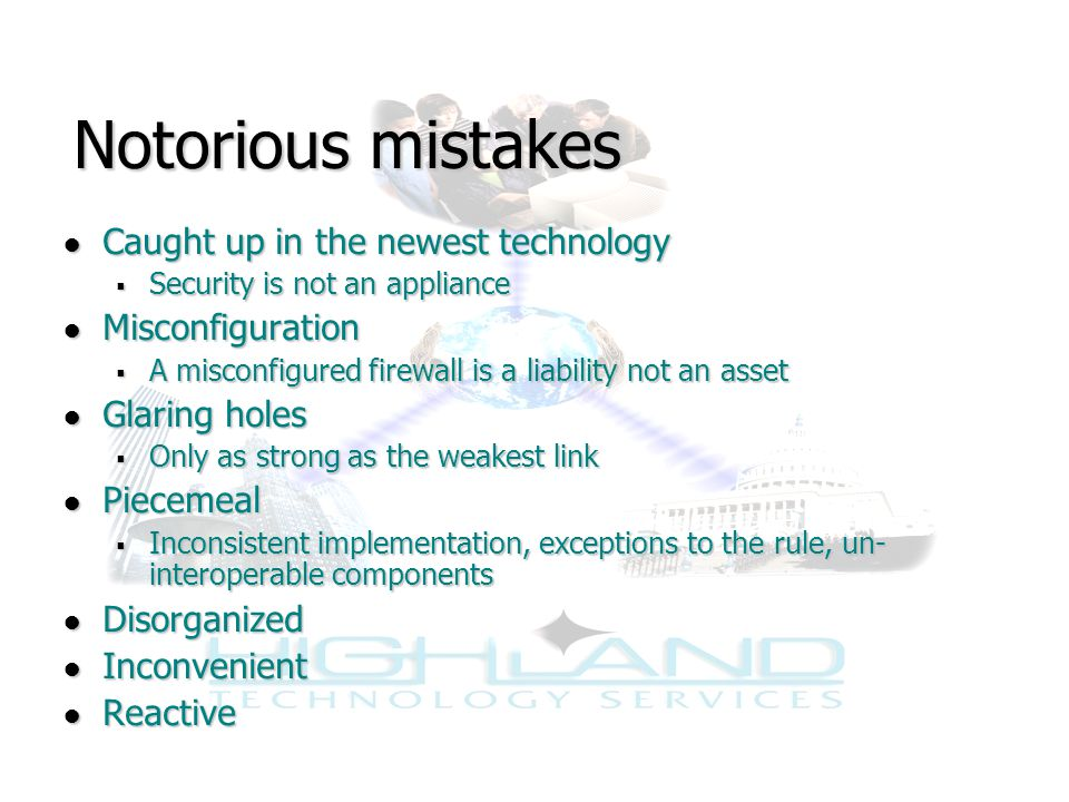 Notorious mistakes ● Caught up in the newest technology  Security is not an appliance ● Misconfiguration  A misconfigured firewall is a liability not an asset ● Glaring holes  Only as strong as the weakest link ● Piecemeal  Inconsistent implementation, exceptions to the rule, un- interoperable components ● Disorganized ● Inconvenient ● Reactive