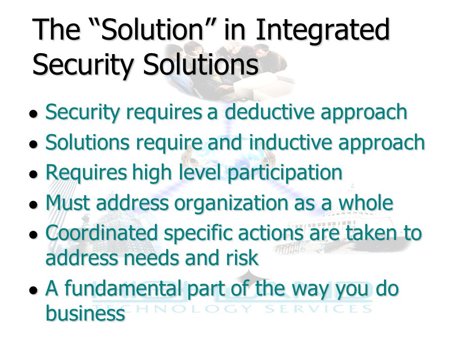The Solution in Integrated Security Solutions ● Security requires a deductive approach ● Solutions require and inductive approach ● Requires high level participation ● Must address organization as a whole ● Coordinated specific actions are taken to address needs and risk ● A fundamental part of the way you do business