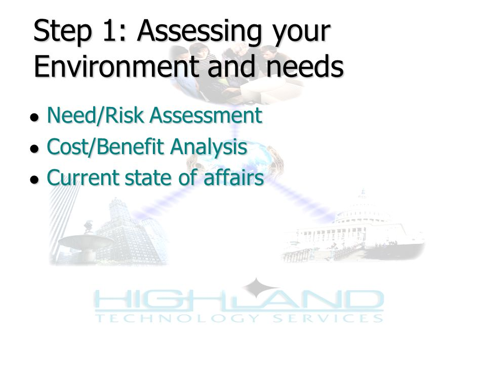 Step 1: Assessing your Environment and needs ● Need/Risk Assessment ● Cost/Benefit Analysis ● Current state of affairs