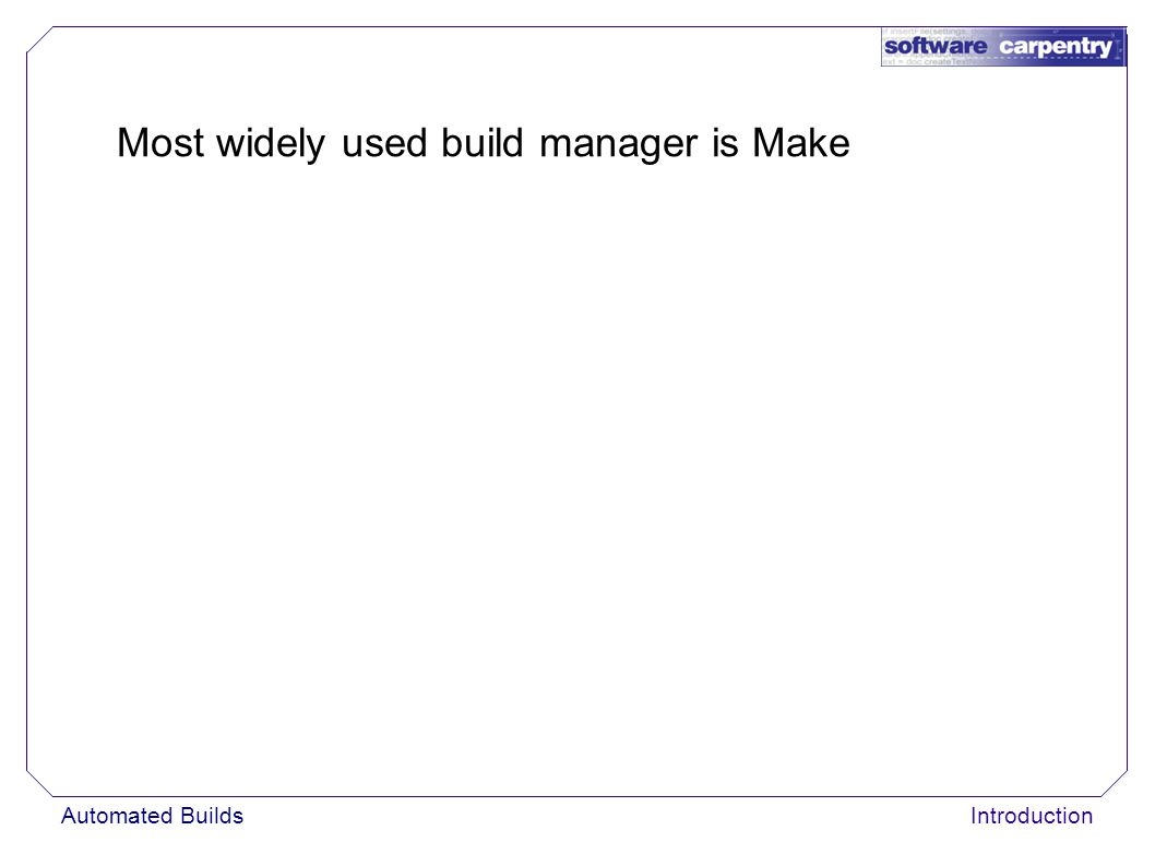 Automated BuildsIntroduction Most widely used build manager is Make
