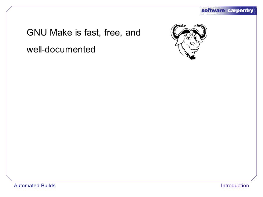 Automated BuildsIntroduction GNU Make is fast, free, and well-documented
