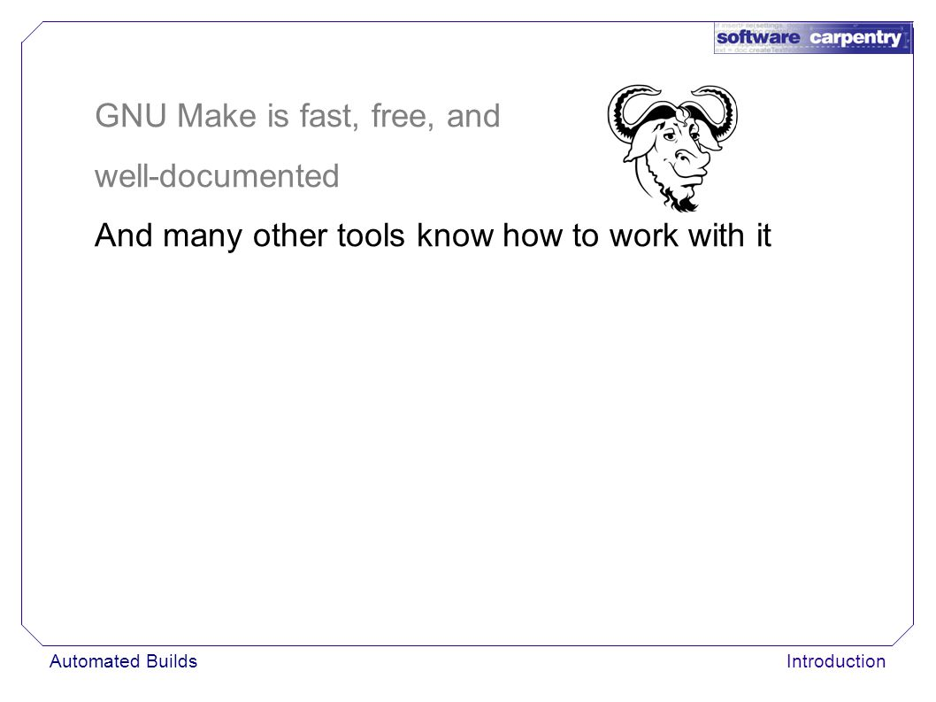 Automated BuildsIntroduction GNU Make is fast, free, and well-documented And many other tools know how to work with it