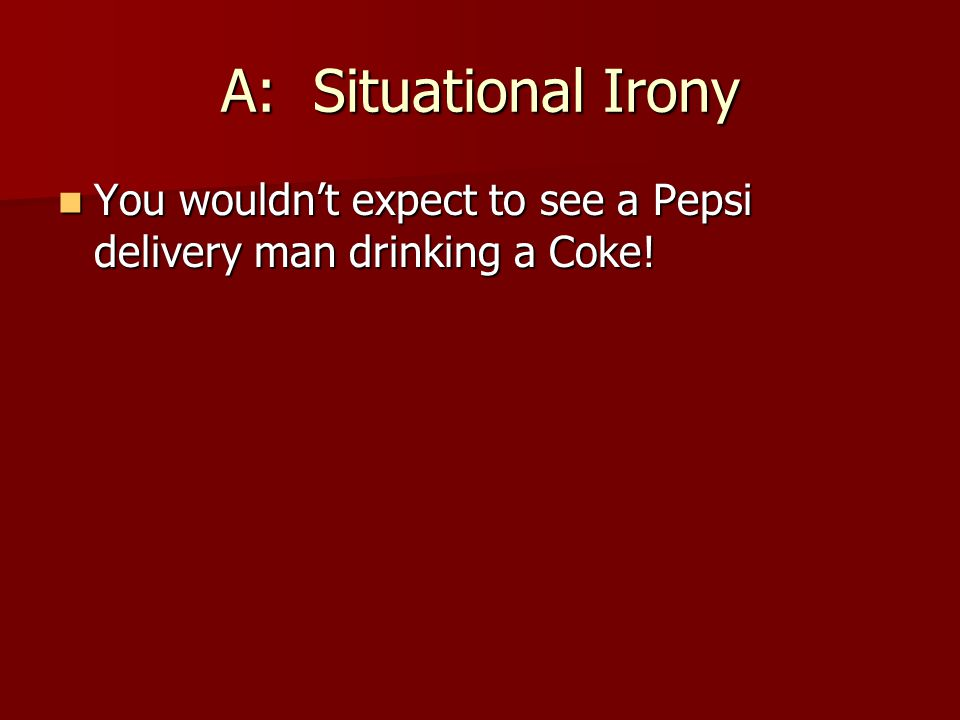 A: Situational Irony You wouldn't expect to see a Pepsi delivery man drinking a Coke! You wouldn't expect to see a Pepsi delivery man drinking a Coke!