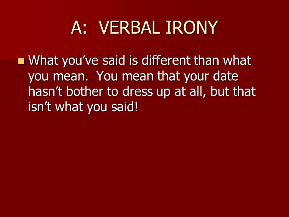 A: VERBAL IRONY What you've said is different than what you mean. You mean that your date hasn't bother to dress up at all, but that isn't what you sa