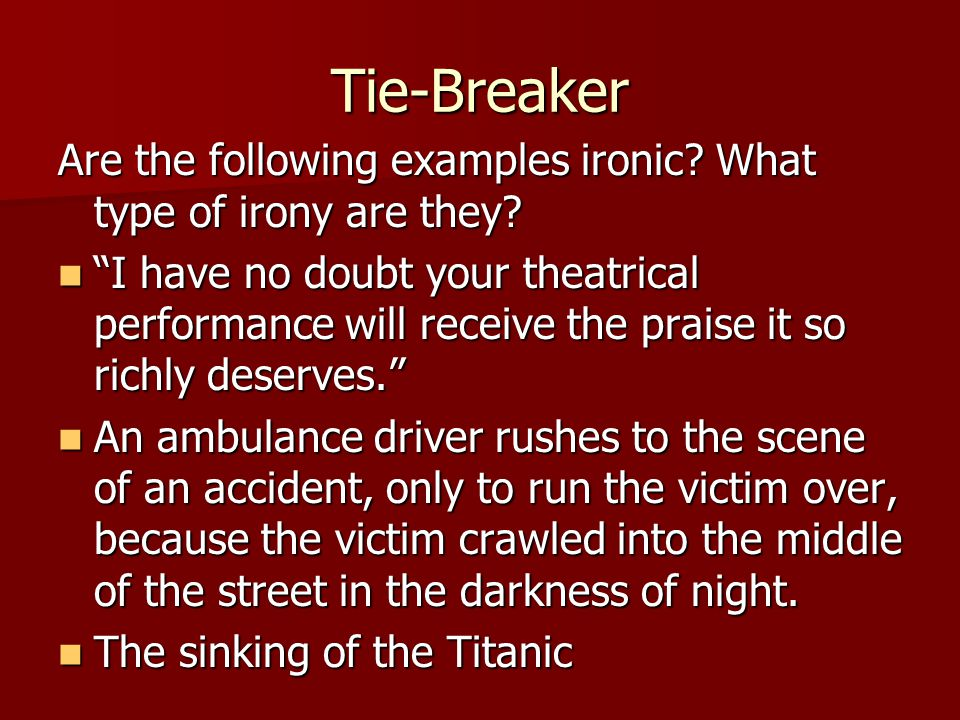 """Tie-Breaker Are the following examples ironic? What type of irony are they? """"I have no doubt your theatrical performance will receive the praise it so"""