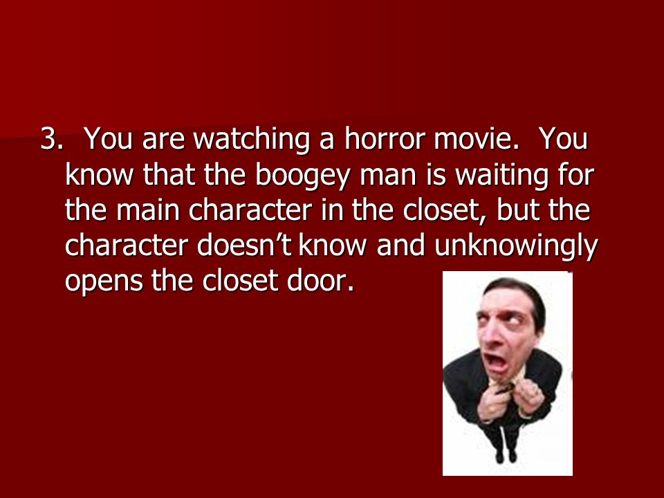 3. You are watching a horror movie. You know that the boogey man is waiting for the main character in the closet, but the character doesn't know and u