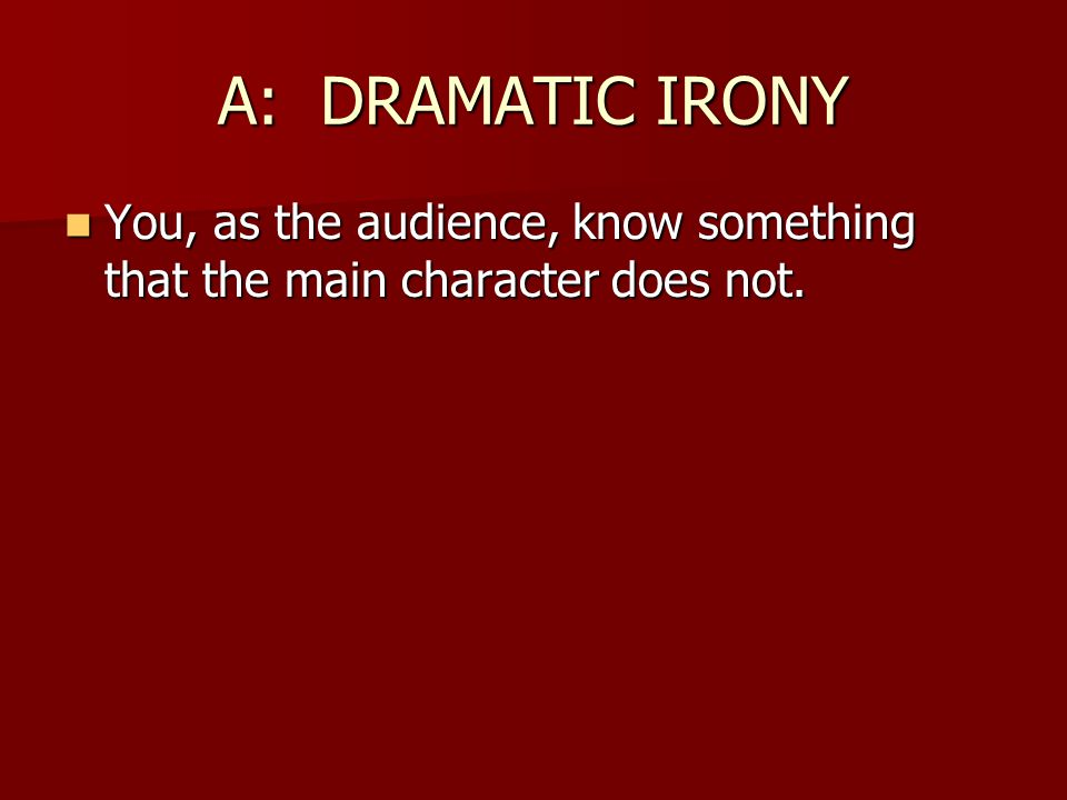 A: DRAMATIC IRONY You, as the audience, know something that the main character does not. You, as the audience, know something that the main character