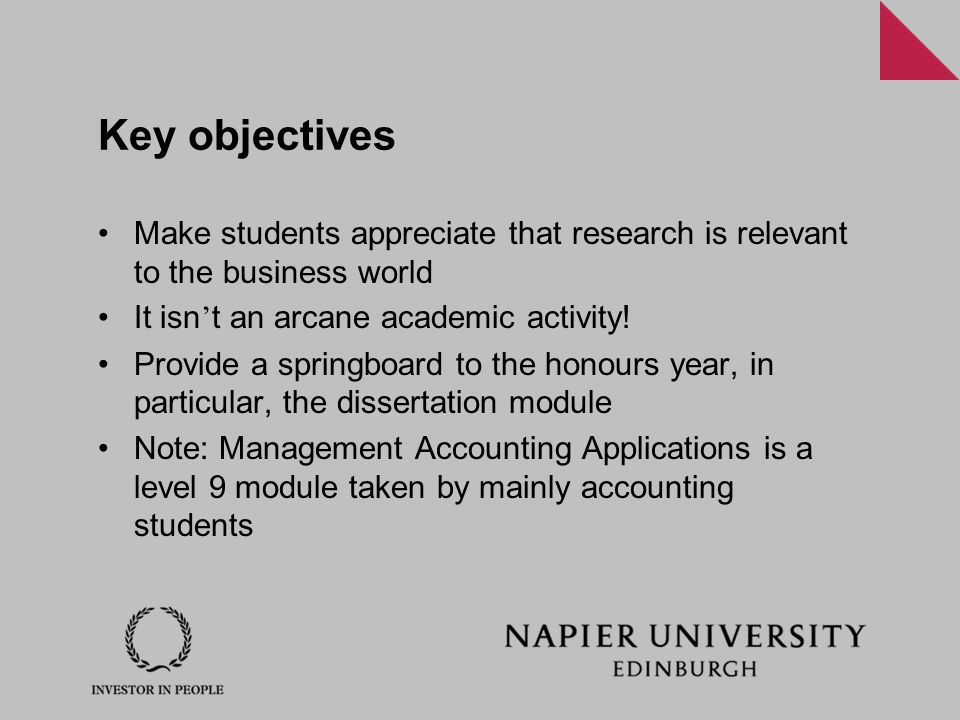 Key objectives Make students appreciate that research is relevant to the business world It isn ' t an arcane academic activity! Provide a springboard