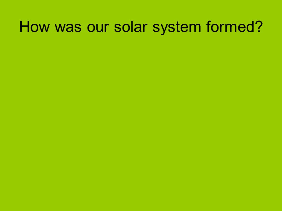 How was our solar system formed?