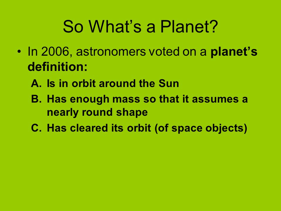 So What's a Planet? In 2006, astronomers voted on a planet's definition: A.Is in orbit around the Sun B.Has enough mass so that it assumes a nearly ro