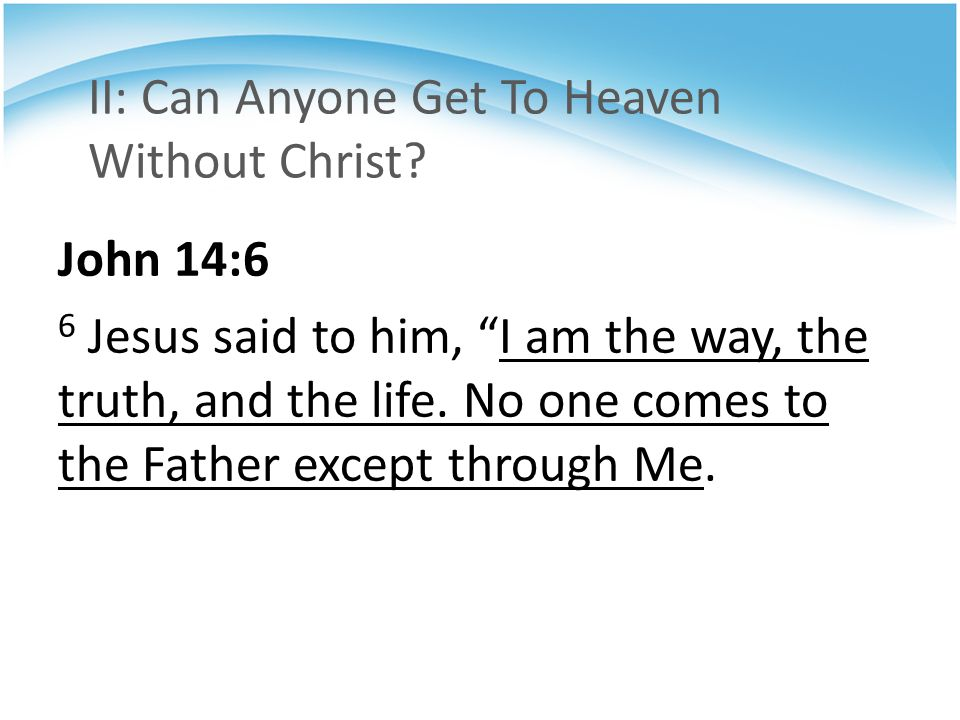 """II: Can Anyone Get To Heaven Without Christ? John 14:6 6 Jesus said to him, """"I am the way, the truth, and the life. No one comes to the Father except"""
