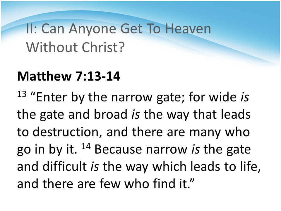 """II: Can Anyone Get To Heaven Without Christ? Matthew 7:13-14 13 """"Enter by the narrow gate; for wide is the gate and broad is the way that leads to des"""