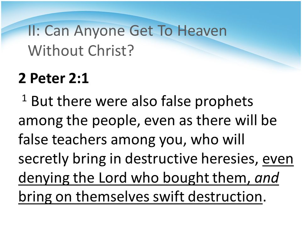 II: Can Anyone Get To Heaven Without Christ? 2 Peter 2:1 1 But there were also false prophets among the people, even as there will be false teachers a