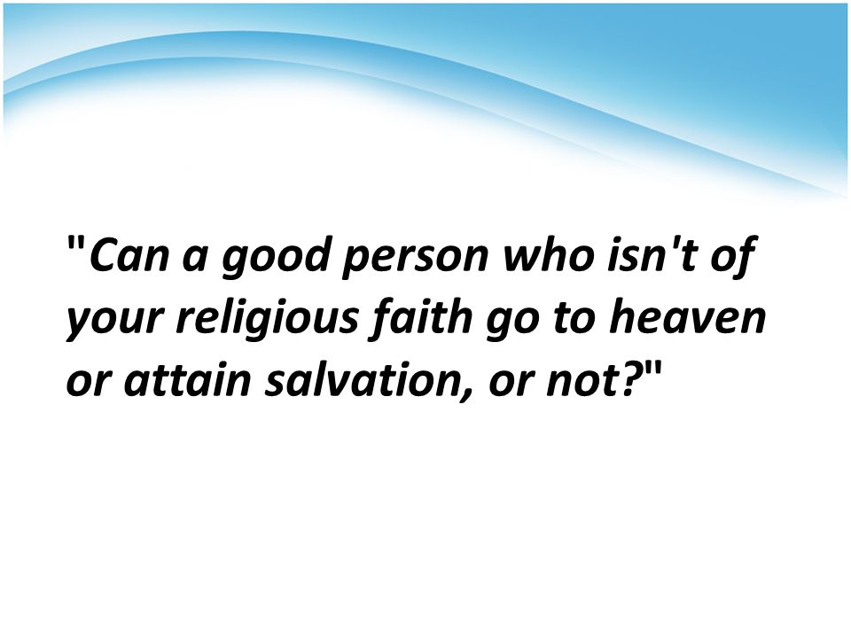 Group Yes, they can attain heaven No, they cannot attain heaven Evangelical Protestants: 68%22% Other Protestants 83%10% Roman Catholics 91%3% Non-Christians 73%3% American population 79%12% Can a good person who isn t of your religious faith go to heaven or attain salvation, or not? Margin of Error: ±3 percentage points.