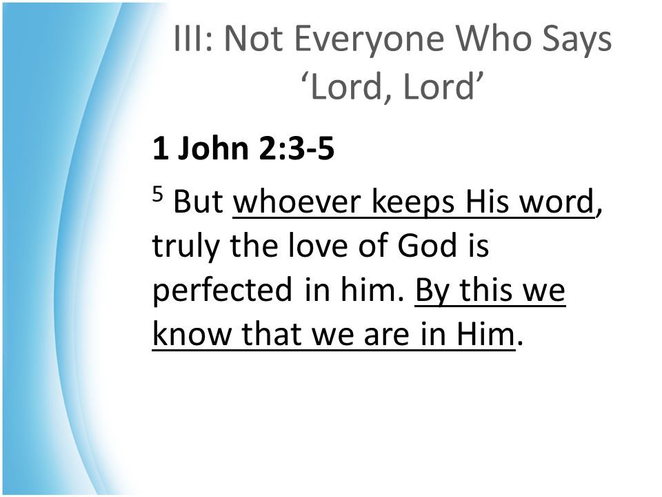 III: Not Everyone Who Says 'Lord, Lord' 1 John 2:3-5 5 But whoever keeps His word, truly the love of God is perfected in him. By this we know that we