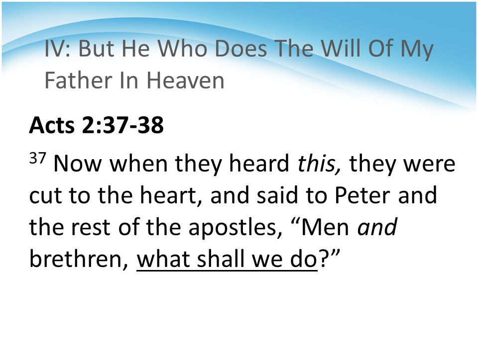 IV: But He Who Does The Will Of My Father In Heaven Acts 2:37-38 37 Now when they heard this, they were cut to the heart, and said to Peter and the re