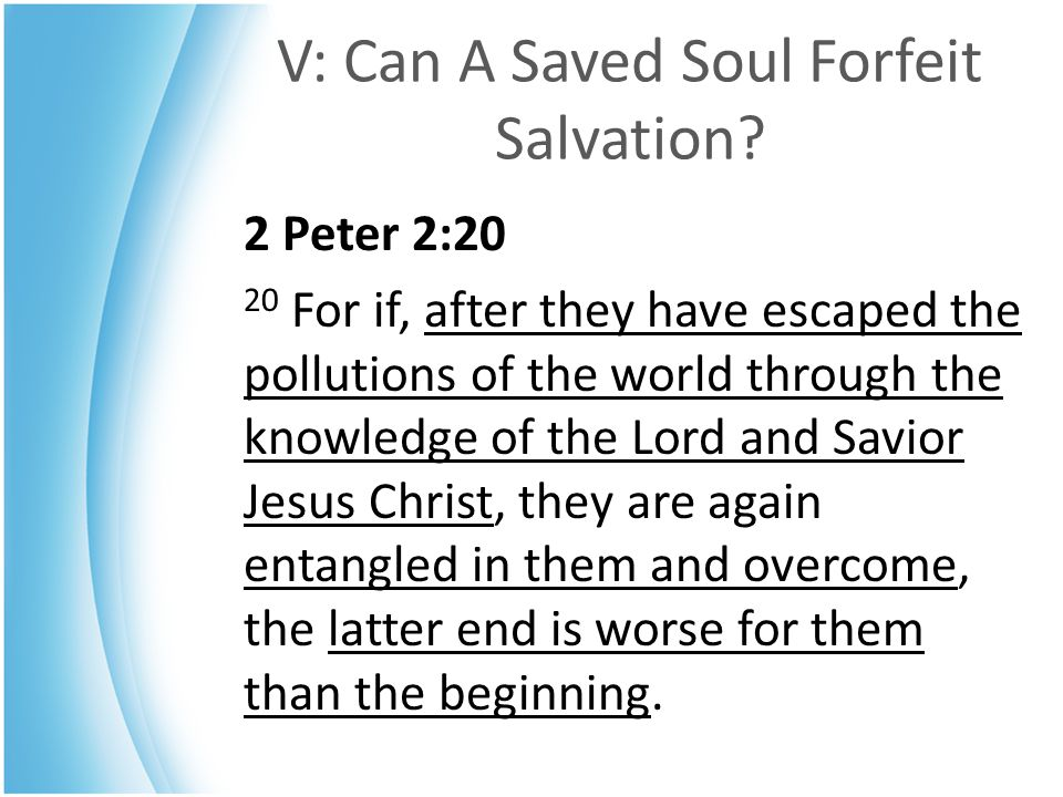 V: Can A Saved Soul Forfeit Salvation? 2 Peter 2:20 20 For if, after they have escaped the pollutions of the world through the knowledge of the Lord a