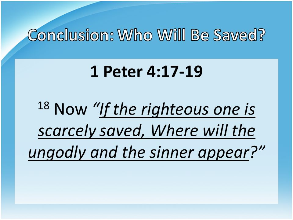 """1 Peter 4:17-19 18 Now """"If the righteous one is scarcely saved, Where will the ungodly and the sinner appear?"""""""
