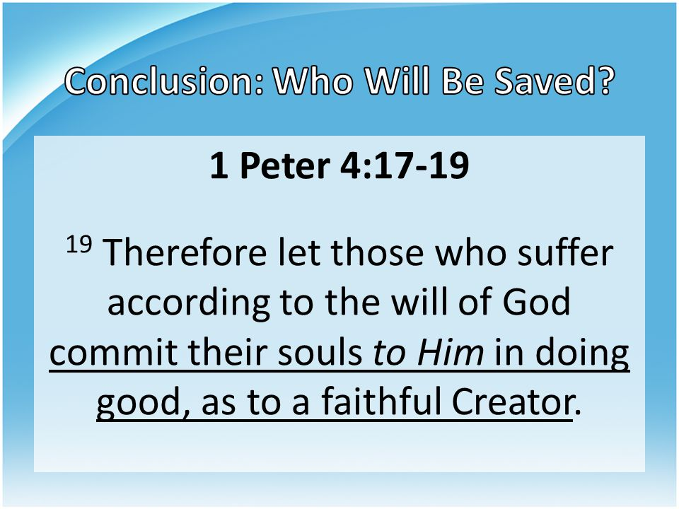 1 Peter 4:17-19 19 Therefore let those who suffer according to the will of God commit their souls to Him in doing good, as to a faithful Creator.