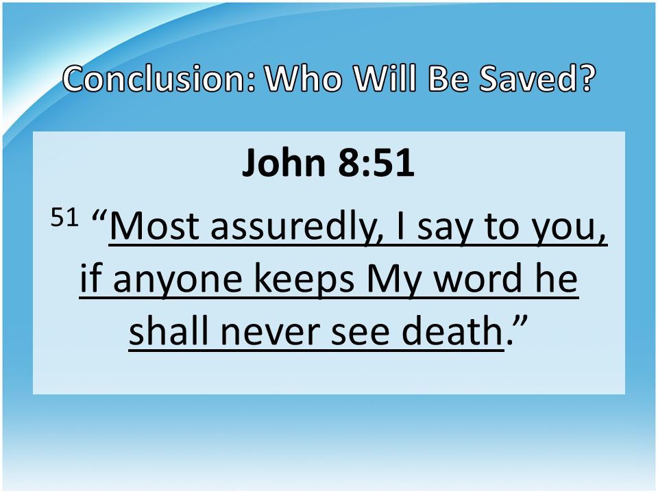 """John 8:51 51 """"Most assuredly, I say to you, if anyone keeps My word he shall never see death."""""""