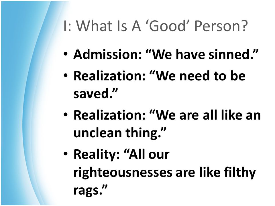 """I: What Is A 'Good' Person? Admission: """"We have sinned."""" Realization: """"We need to be saved."""" Realization: """"We are all like an unclean thing."""" Reality:"""