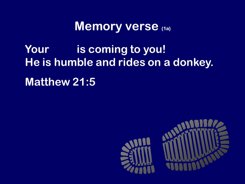 Memory verse (1a) Your king is coming to you! He is humble and rides on a donkey. Matthew 21:5