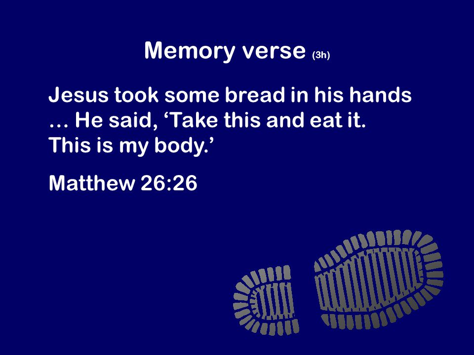 Memory verse (3h) Jesus took some bread in his hands … He said, 'Take this and eat it.