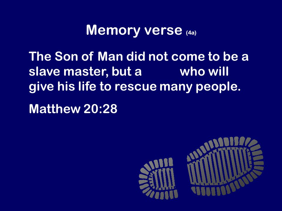 Memory verse (4a) The Son of Man did not come to be a slave master, but a slave who will give his life to rescue many people.