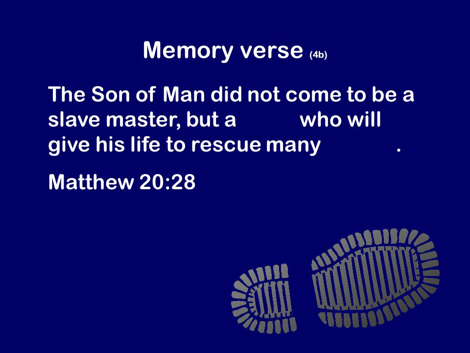 Memory verse (4b) The Son of Man did not come to be a slave master, but a slave who will give his life to rescue many people.