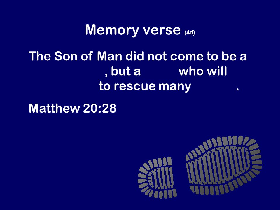Memory verse (4d) The Son of Man did not come to be a slave master, but a slave who will give his life to rescue many people.