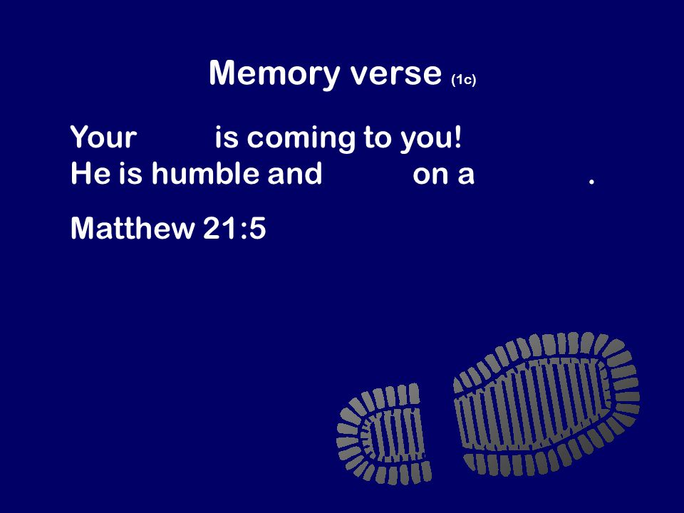 Memory verse (1c) Your king is coming to you! He is humble and rides on a donkey. Matthew 21:5