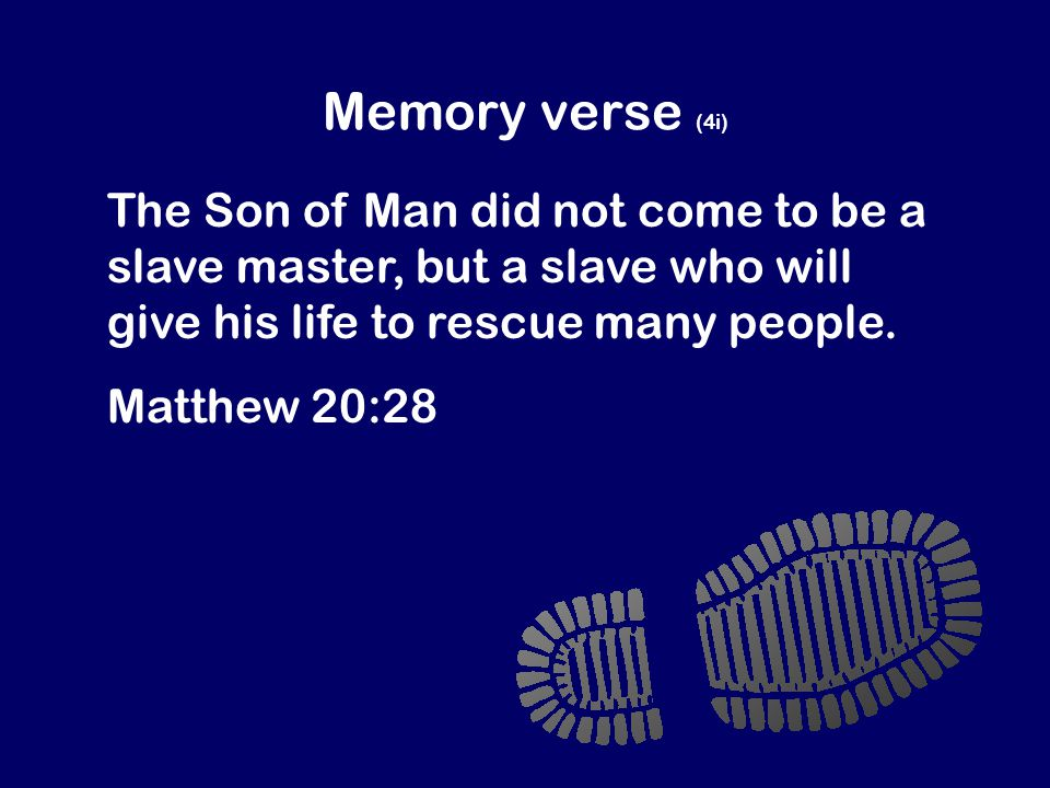 Memory verse (4i) The Son of Man did not come to be a slave master, but a slave who will give his life to rescue many people.