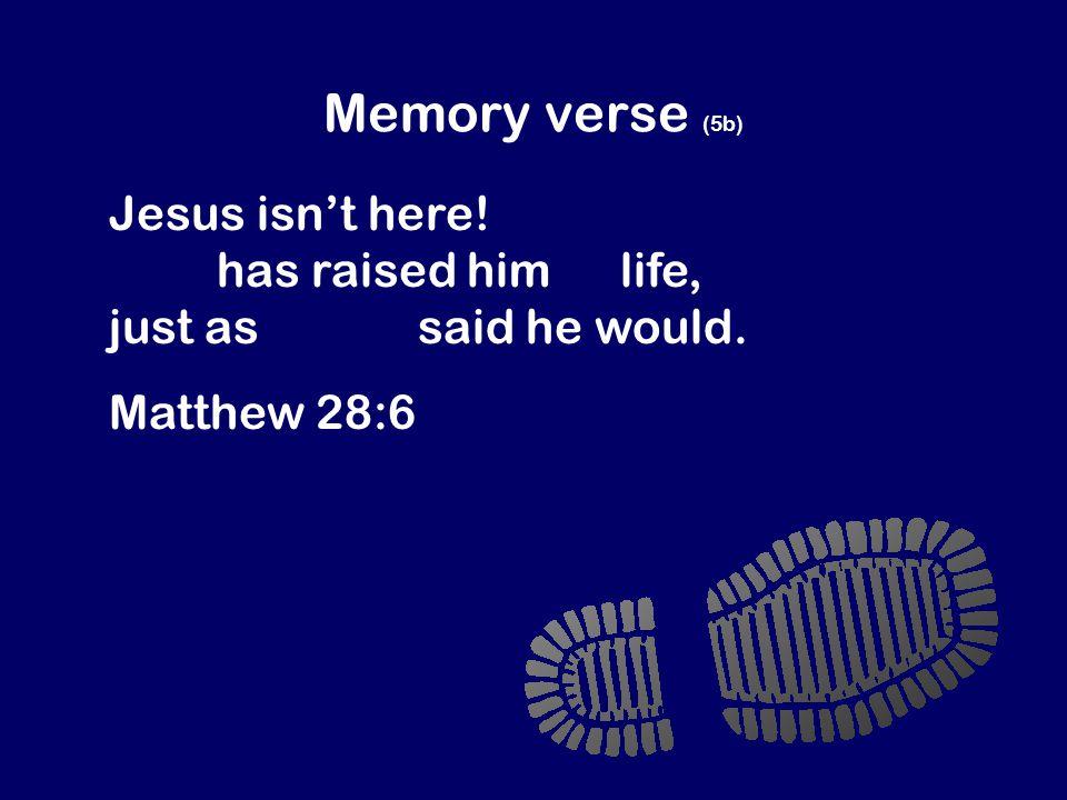 Memory verse (5b) Jesus isn't here. God has raised him to life, just as Jesus said he would.
