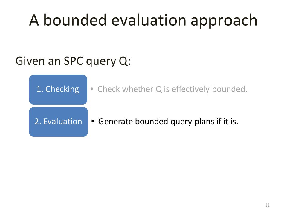 11 A bounded evaluation approach Given an SPC query Q: Check whether Q is effectively bounded.