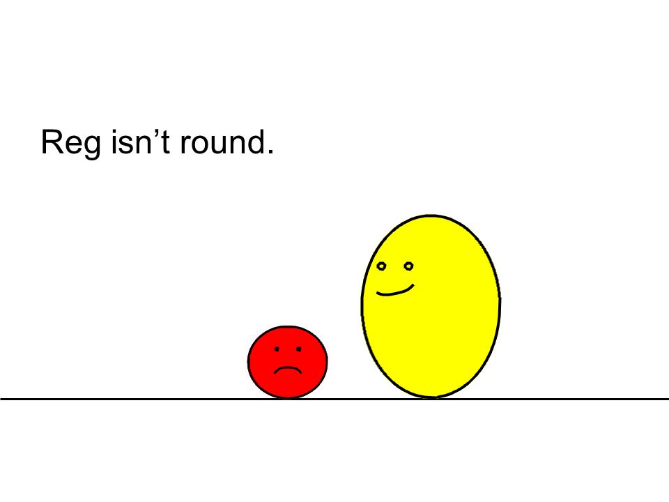 Reg isn't round.