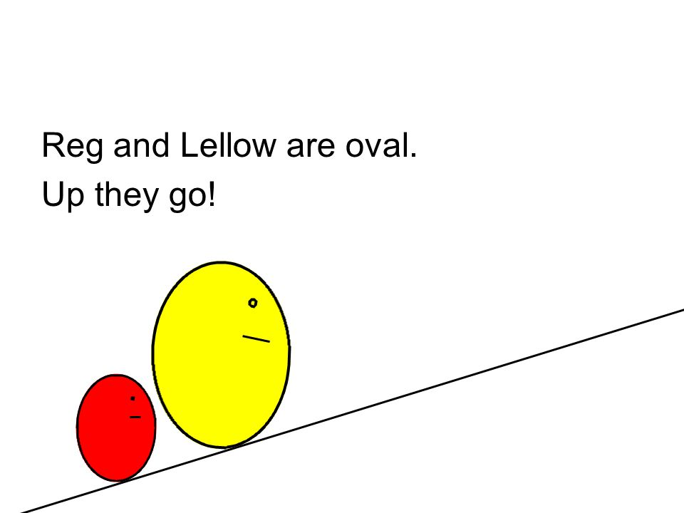 Reg and Lellow are oval. Up they go!