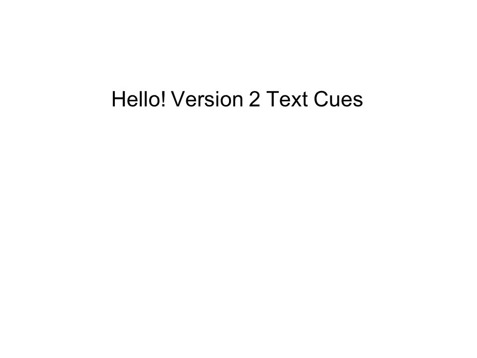 Hello! Version 2 Text Cues