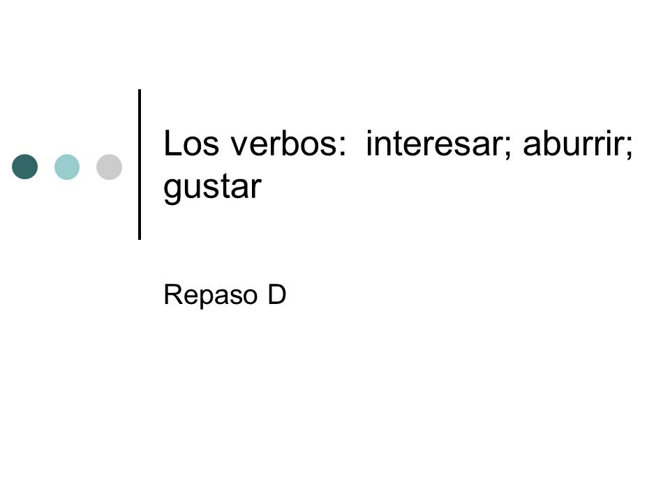 Los verbos: interesar; aburrir; gustar Repaso D
