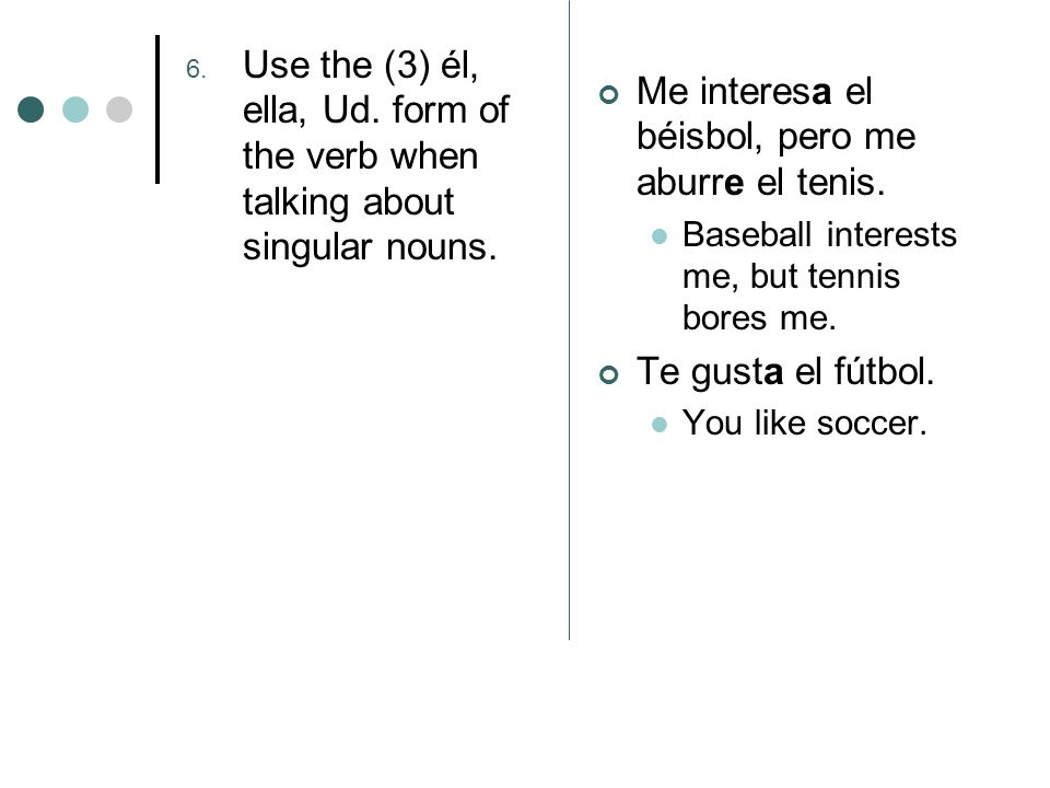 6. Use the (3) él, ella, Ud. form of the verb when talking about singular nouns. Me interesa el béisbol, pero me aburre el tenis. Baseball interests m