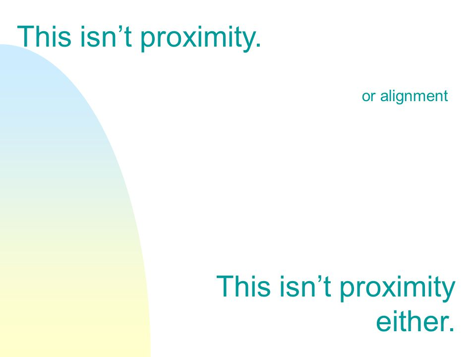 This isn't proximity. This isn't proximity either. or alignment