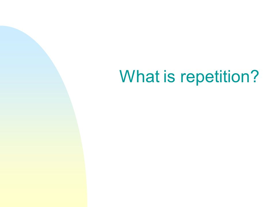 What is repetition?