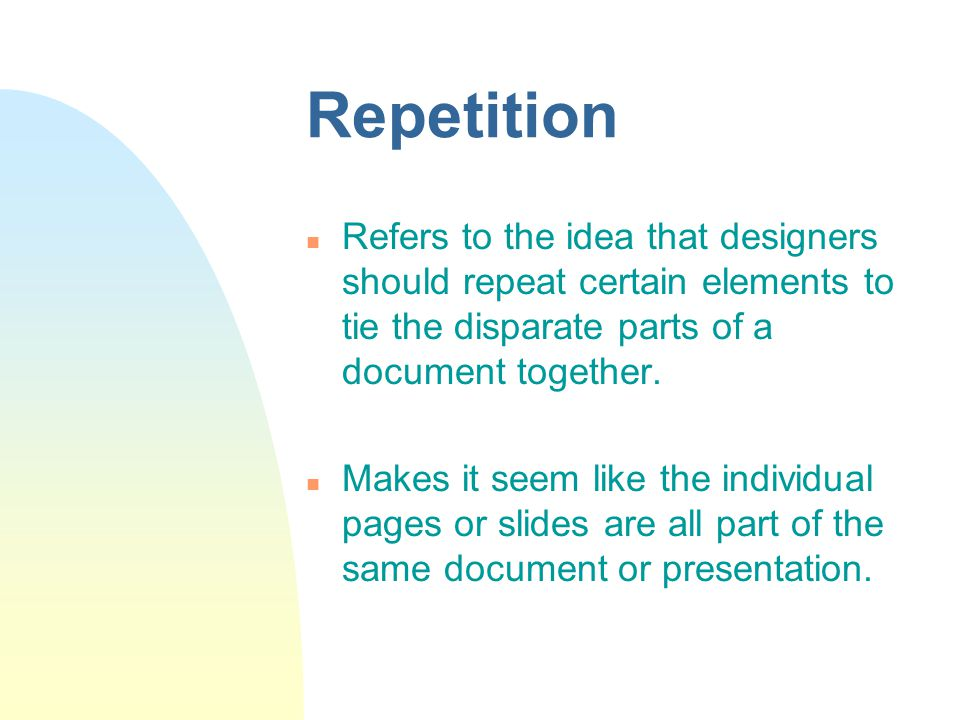 Repetition n Refers to the idea that designers should repeat certain elements to tie the disparate parts of a document together.