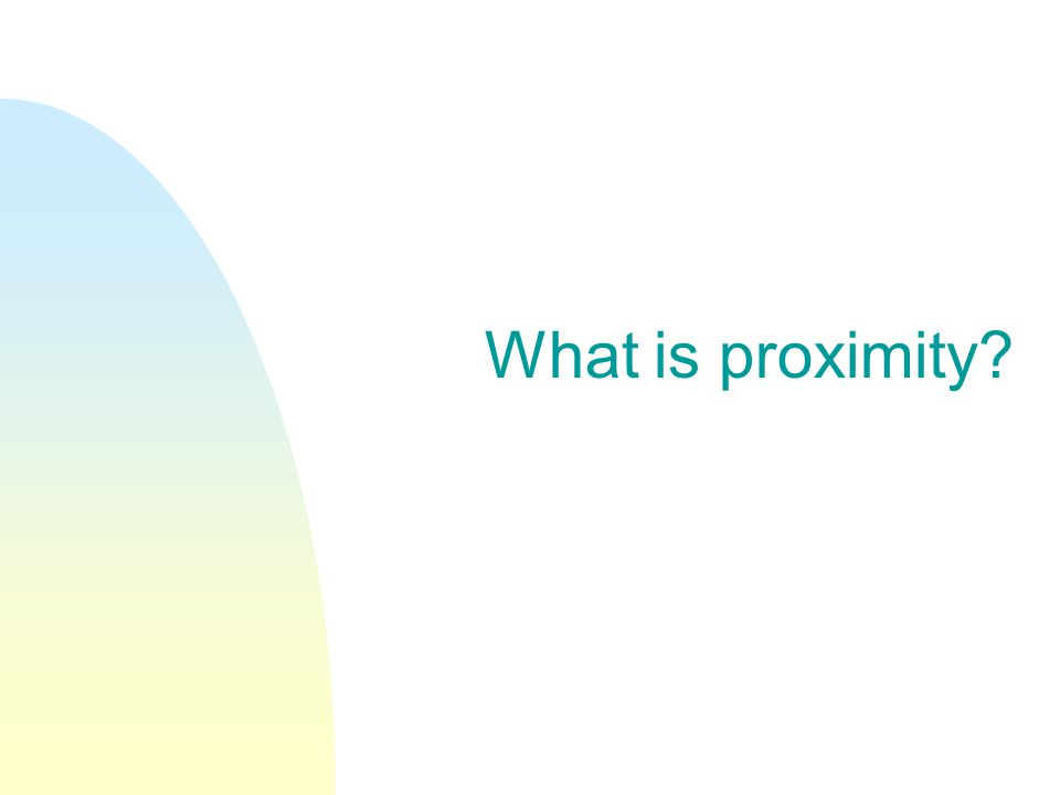 What is proximity