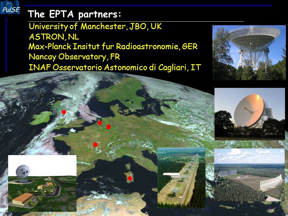 PulSE The EPTA Based on a long and fruitful collaboration Supported in the past (and future) by EU programmes (TMA, FP6…) Unique feature of European astronomy: 4 (soon 5) 100-m class radio-telescopes: - Effelsberg (100m) - Westerbork (96m) - Nancay (92m) - Lovell (76m) - Sardinia (64m) All telescopes have active timing programs Different rate of observations, different observing frequencies Combine data sets to create dense multi-frequency sample 2005 Descartes Prize of The European Union