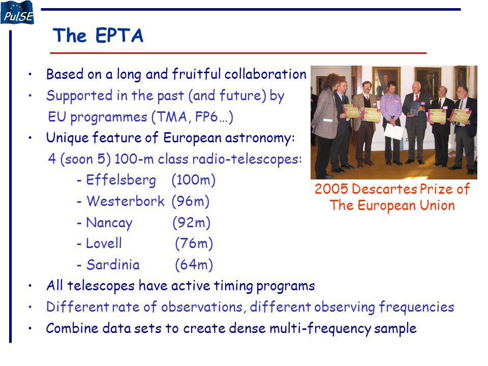 PulSE The EPTA: Status Memorandum of Understanding (MoU) signed in January 2006 Nancay joint in October 2006, MoU signed in December 2006 Students at all observatories since September Constituting workshop in October in Paris/Nancay Second workshop in Cagliari in May 2007 Next workshop in Bad Honnef 14-16 January '08 Students will visit collaborating observatories Separate projects for each student with GW detection as joint goal