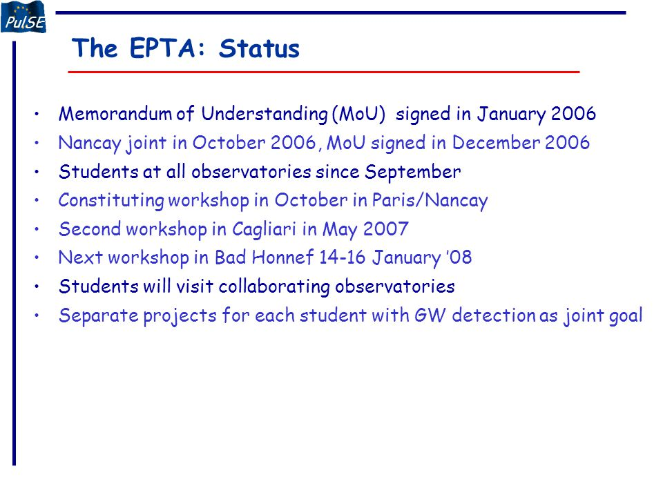 PulSE The EPTA: Status Memorandum of Understanding (MoU) signed in January 2006 Nancay joint in October 2006, MoU signed in December 2006 Students at