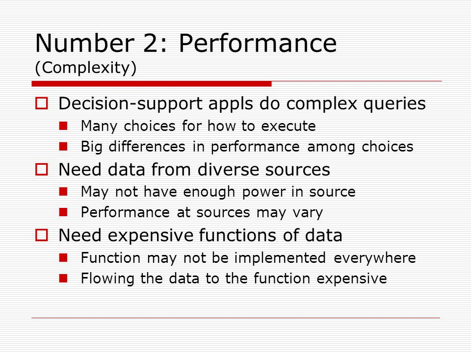 Number 2: Performance (Complexity)  Decision-support appls do complex queries Many choices for how to execute Big differences in performance among choices  Need data from diverse sources May not have enough power in source Performance at sources may vary  Need expensive functions of data Function may not be implemented everywhere Flowing the data to the function expensive