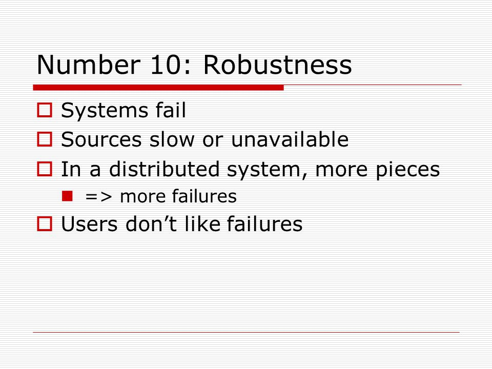 Number 10: Robustness  Systems fail  Sources slow or unavailable  In a distributed system, more pieces => more failures  Users don't like failures